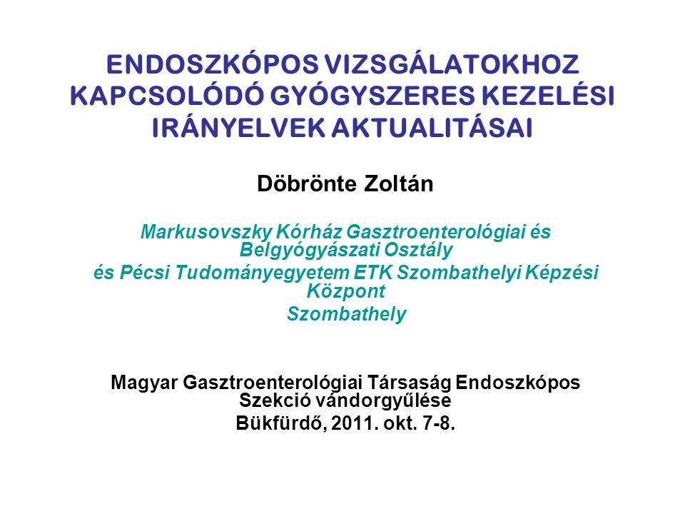 ENDOSZKÓPOS VIZSGÁLATOKHOZ KAPCSOLÓDÓ GYÓGYSZERES KEZELÉSI IRÁNYELVEK AKTUALITÁSAI Döbrönte Zoltán Markusovszky Kórház Gasztroenterológiai és Belgyógy