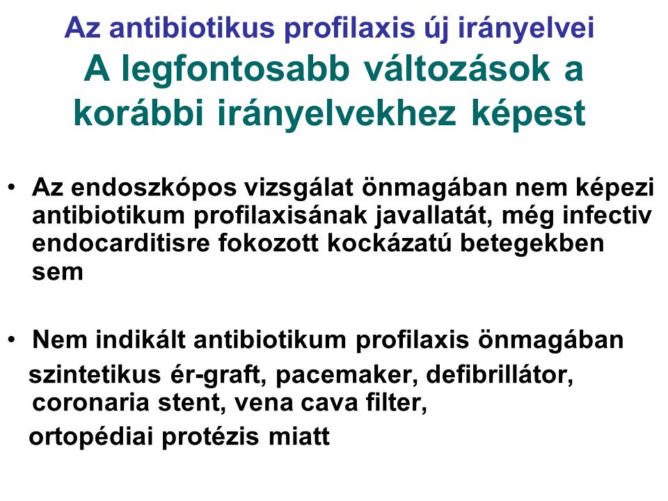 Infectiv endocarditis profilaxis INDIKÁCIÓK Feltételezhető enterococcus infekció (cholangitis) – fokozott endocarditis kockázattal járó kardiális állapot esetén:  műbillentyű  korábbi infectiv endocarditis  szívtranszplantált beteg billentyűhibával  szintetikus ér-beültetés 1 éven belül  veleszületett cyanosissal járó szívbetegségek