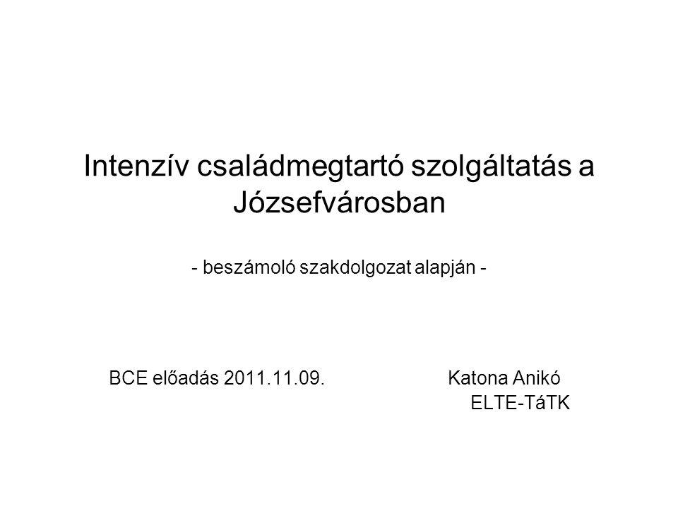 Intenzív családmegtartó szolgáltatás a Józsefvárosban - beszámoló szakdolgozat alapján - BCE előadás 2011.11.09.Katona Anikó ELTE-TáTK