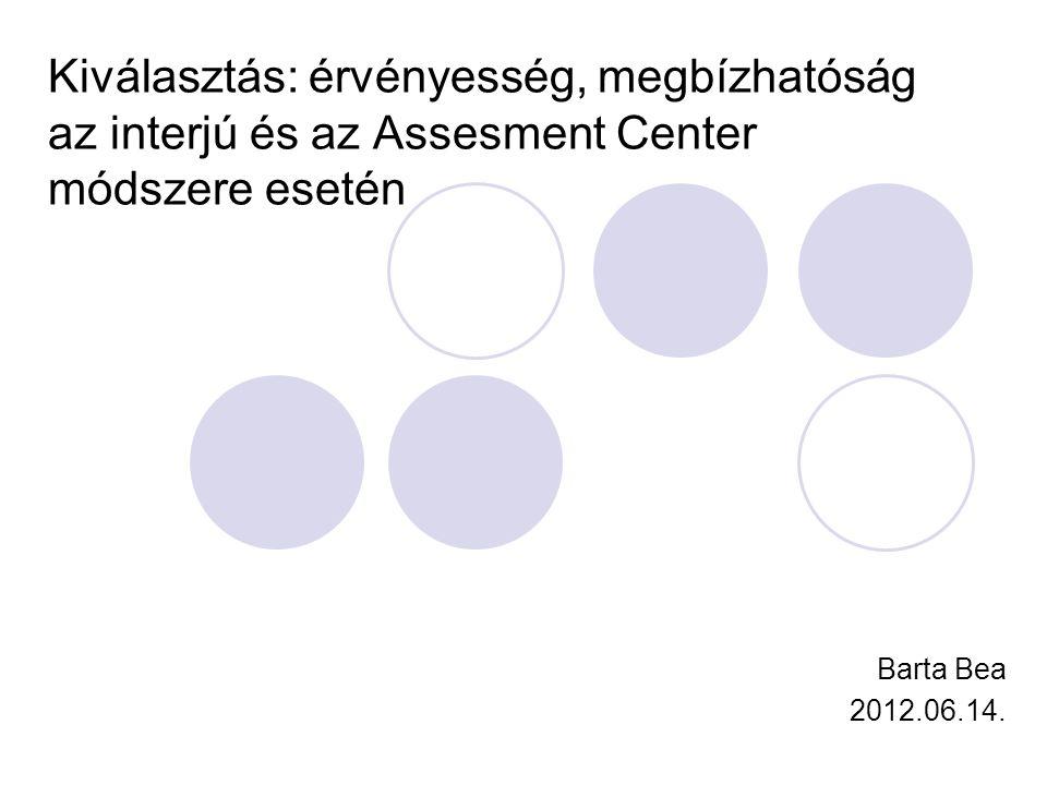 Kiválasztás: érvényesség, megbízhatóság az interjú és az Assesment Center módszere esetén Barta Bea 2012.06.14.