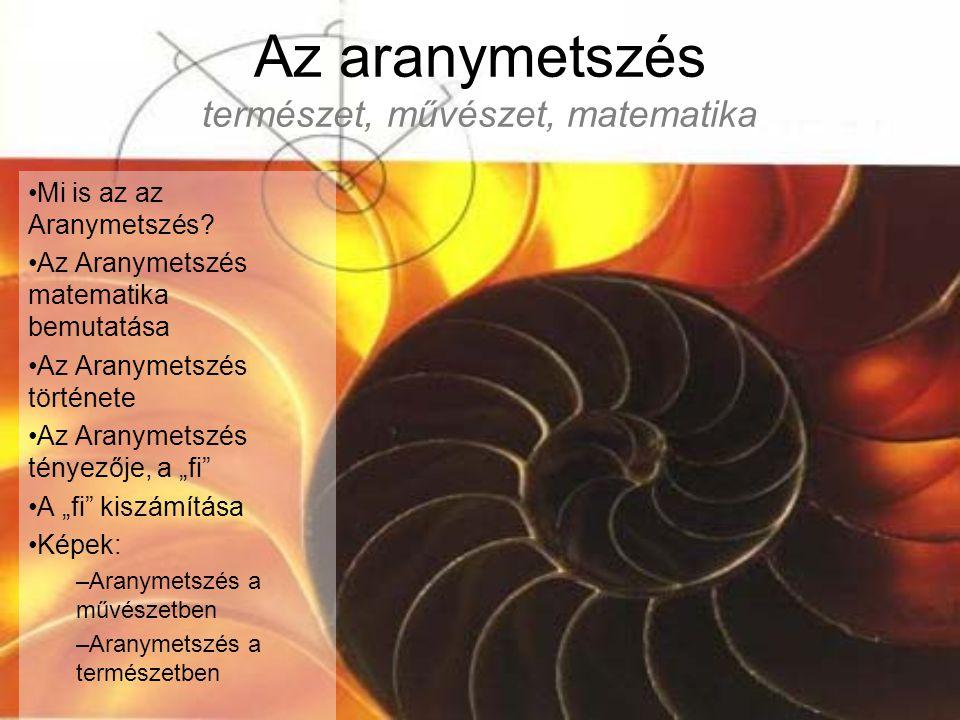 Az aranymetszés természet, művészet, matematika Mi is az az Aranymetszés? Az Aranymetszés matematika bemutatása Az Aranymetszés története Az Aranymets
