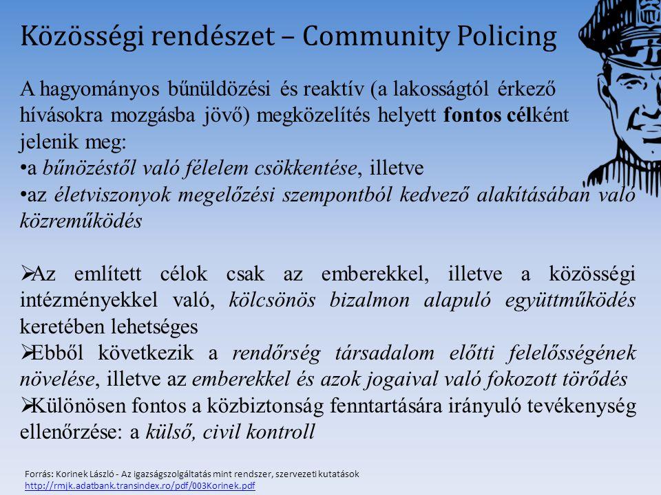 Probléma-orientált rendőrség – Problem-oriented Policing A közösségi rendőrség: azokat a problémákat célozza meg, amelyek bűncselekmények elkövetéséhez, illetve elszenvedéséhez vezethetnek A közösségi rendőrség egyben problémai-orientált rendőrség is Különbségek: a reformok körében ragadhatók meg A közösségi rendőrség egyetlen fontos rendőrségi szükségletet elégít ki: a társadalomhoz való kötődést A probléma-orientált rendőrség: A rendőri működés egészét kívánja új alapokra helyezni Az adatok szisztematikus gyűjtését, feldolgozását és visszaáramoltatását tekinti elengedhetetlennek a közbiztonság fenntartása érdekében Célok: probléma feltárása, elemzése, következtetések levonása, megoldások felvázolása Forrás: Korinek László - Az igazságszolgáltatás mint rendszer, szervezeti kutatások http://rmjk.adatbank.transindex.ro/pdf/003Korinek.pdf