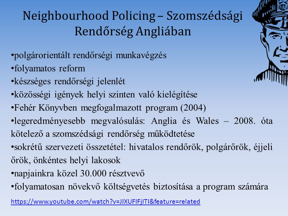 https://www.youtube.com/watch?v=JIXUFIFjITI&feature=related Neighbourhood Policing – Szomszédsági Rendőrség Angliában polgárorientált rendőrségi munka
