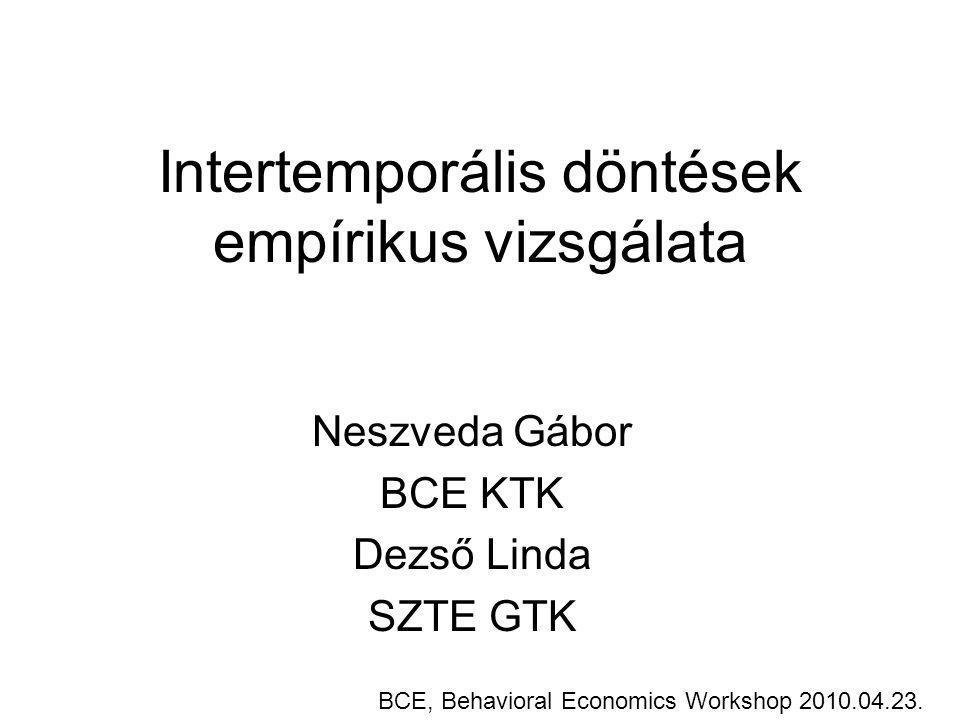 Intertemporális döntések empírikus vizsgálata Neszveda Gábor BCE KTK Dezső Linda SZTE GTK BCE, Behavioral Economics Workshop 2010.04.23.