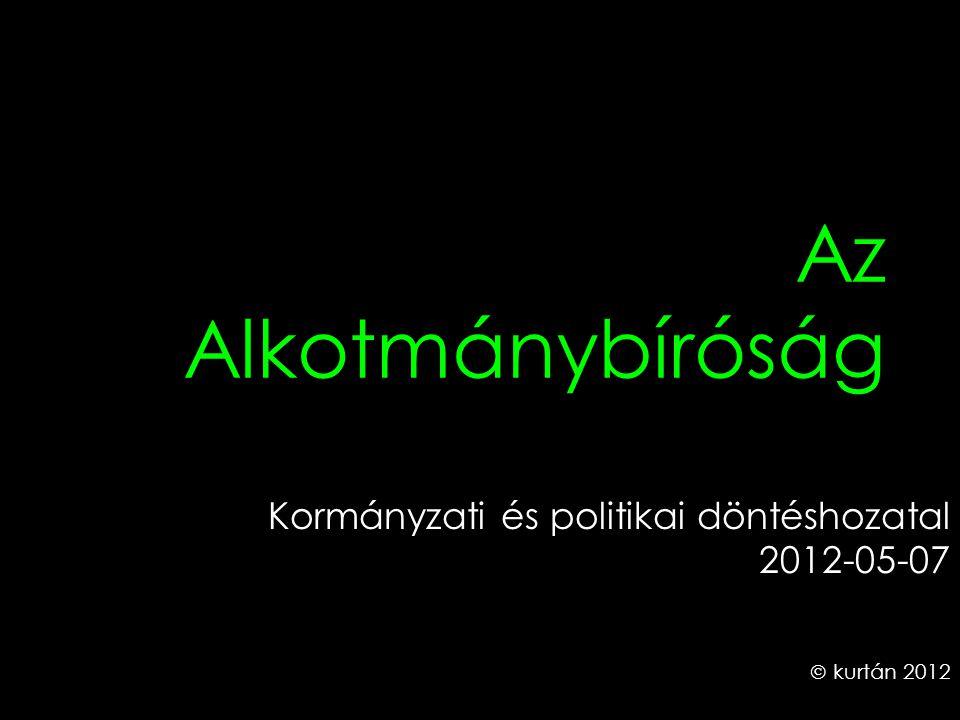 Az Alkotmánybíróság Kormányzati és politikai döntéshozatal 2012-05-07  kurtán 2012