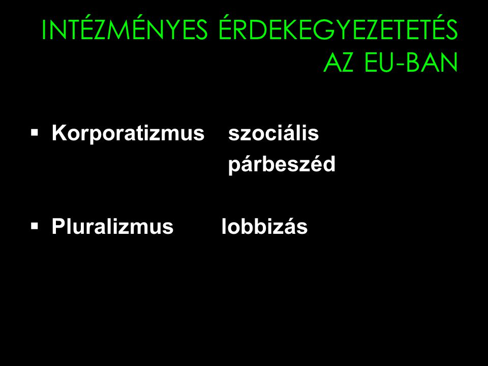 10 INTÉZMÉNYES ÉRDEKEGYEZETETÉS AZ EU-BAN  Korporatizmus szociális párbeszéd  Pluralizmus lobbizás