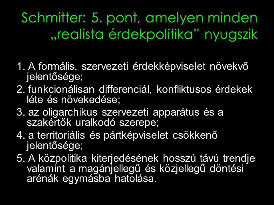 6 A korporatizmus Schmitter szerint Az érdekképviseletnek egy olyan rendszere, amelyben az alkotóelemek korlátozott számúak; kötelező, nem versengő, hierarchikusan rendezett és funkcionálisan differenciált kategóriákba vannak szervezve, amelyek az állam által elismertek és engedélyezettek (ha nem általa létrehozottak); cserébe az állam által az adott kategórián belül adományozott képviseleti monopóliumért az állam bizonyos ellenőrzést gyakorol a vezetők kiválasztásában és a követelések és támogatások artikulálásában.