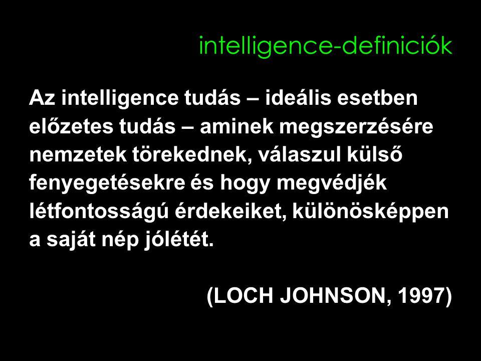 intelligence-definiciók Az intelligence tudás – ideális esetben előzetes tudás – aminek megszerzésére nemzetek törekednek, válaszul külső fenyegetésekre és hogy megvédjék létfontosságú érdekeiket, különösképpen a saját nép jólétét.