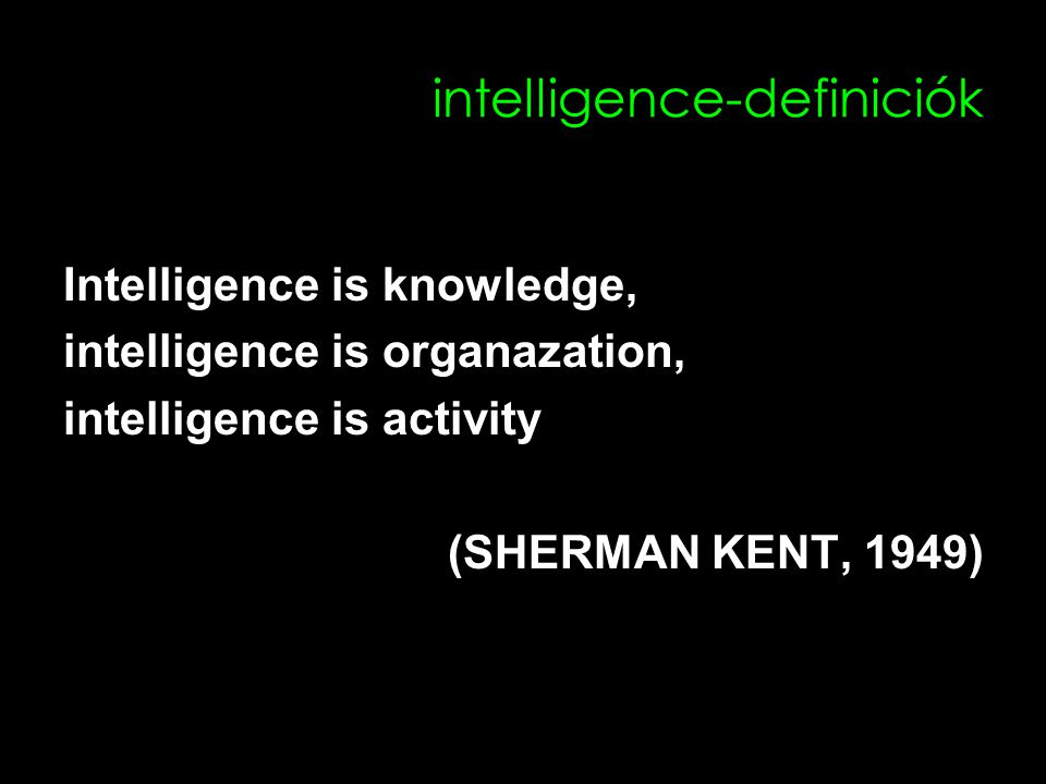 intelligence-definiciók Intelligence is knowledge, intelligence is organazation, intelligence is activity (SHERMAN KENT, 1949)