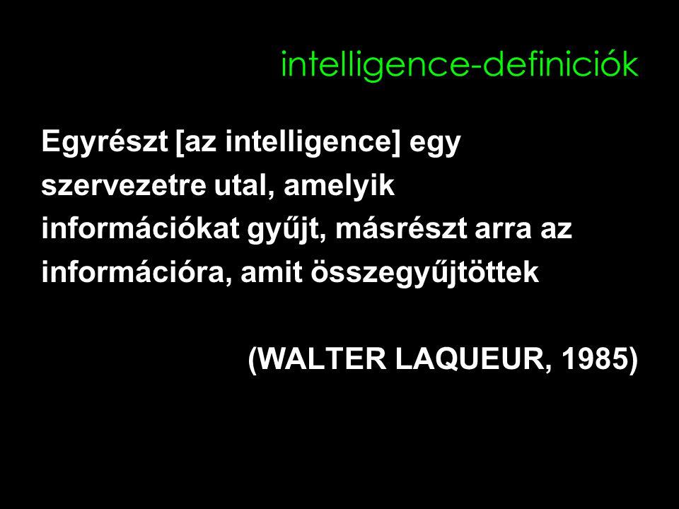intelligence-definiciók Egyrészt [az intelligence] egy szervezetre utal, amelyik információkat gyűjt, másrészt arra az információra, amit összegyűjtöttek (WALTER LAQUEUR, 1985)