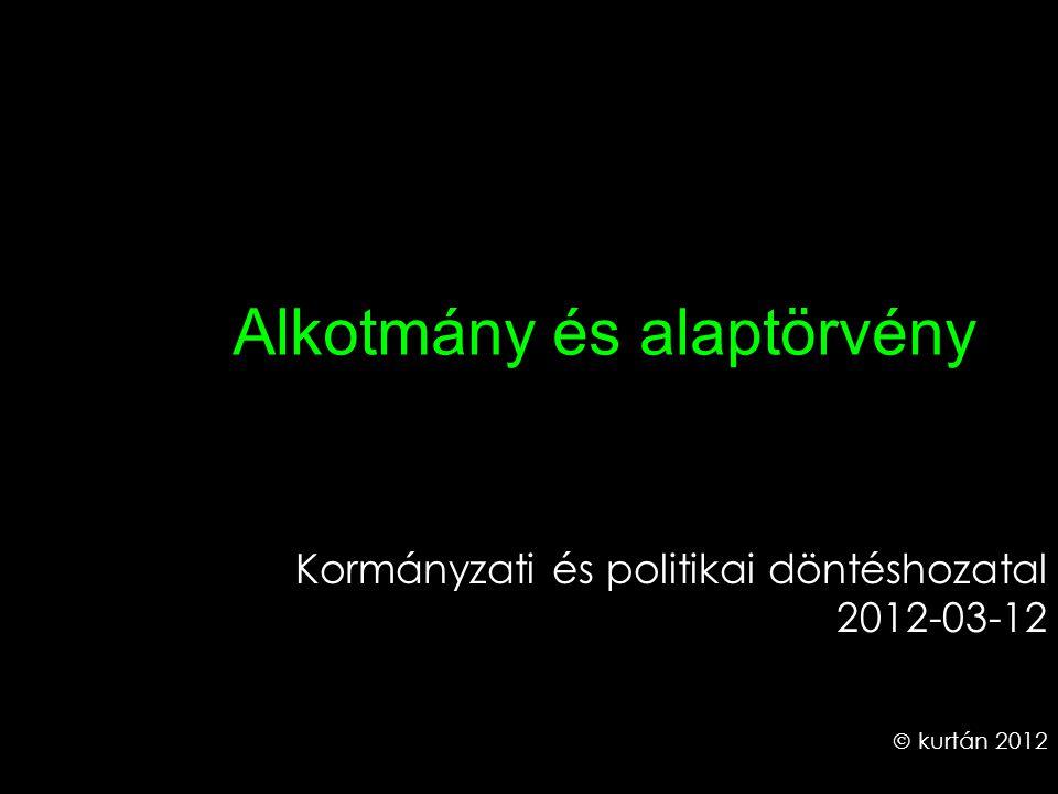 Alkotmány és alaptörvény Kormányzati és politikai döntéshozatal 2012-03-12  kurtán 2012