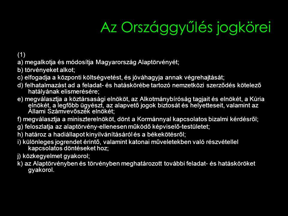 Az Országgyűlés jogkörei (1) a) megalkotja és módosítja Magyarország Alaptörvényét; b) törvényeket alkot; c) elfogadja a központi költségvetést, és jóváhagyja annak végrehajtását; d) felhatalmazást ad a feladat- és hatáskörébe tartozó nemzetközi szerződés kötelező hatályának elismerésére; e) megválasztja a köztársasági elnököt, az Alkotmánybíróság tagjait és elnökét, a Kúria elnökét, a legfőbb ügyészt, az alapvető jogok biztosát és helyetteseit, valamint az Állami Számvevőszék elnökét; f) megválasztja a miniszterelnököt, dönt a Kormánnyal kapcsolatos bizalmi kérdésről; g) feloszlatja az alaptörvény-ellenesen működő képviselő-testületet; h) határoz a hadiállapot kinyilvánításáról és a békekötésről; i) különleges jogrendet érintő, valamint katonai műveletekben való részvétellel kapcsolatos döntéseket hoz; j) közkegyelmet gyakorol; k) az Alaptörvényben és törvényben meghatározott további feladat- és hatásköröket gyakorol.