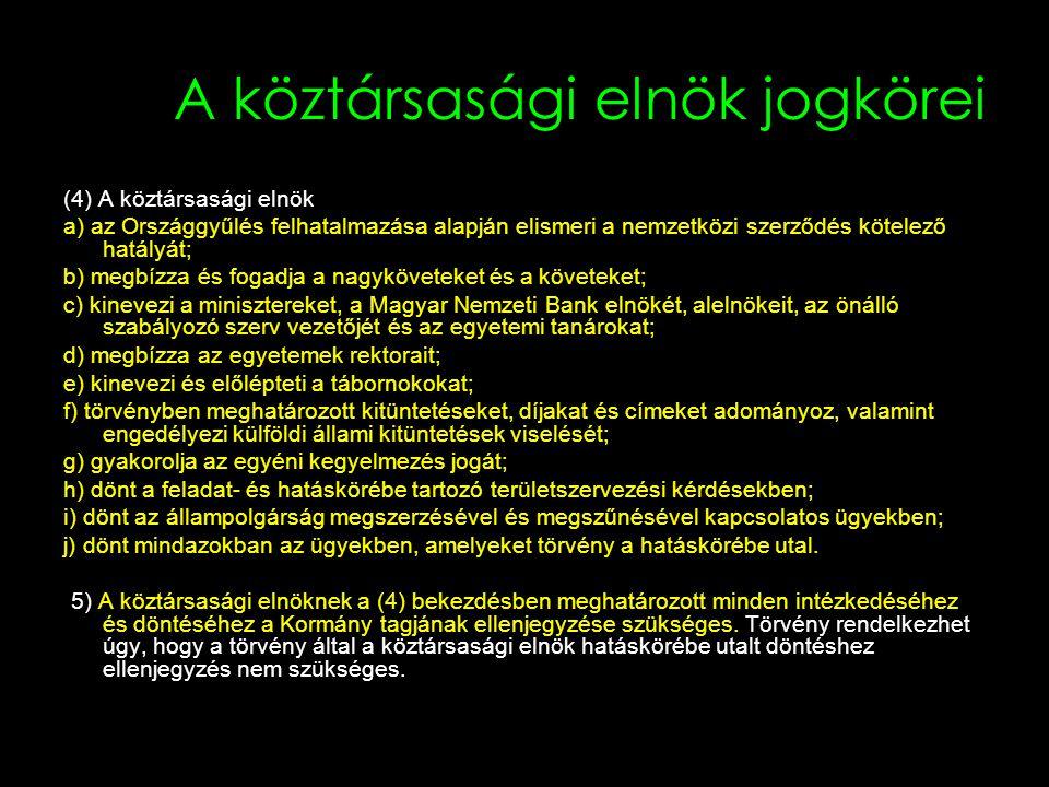 A köztársasági elnök jogkörei (4) A köztársasági elnök a) az Országgyűlés felhatalmazása alapján elismeri a nemzetközi szerződés kötelező hatályát; b) megbízza és fogadja a nagyköveteket és a követeket; c) kinevezi a minisztereket, a Magyar Nemzeti Bank elnökét, alelnökeit, az önálló szabályozó szerv vezetőjét és az egyetemi tanárokat; d) megbízza az egyetemek rektorait; e) kinevezi és előlépteti a tábornokokat; f) törvényben meghatározott kitüntetéseket, díjakat és címeket adományoz, valamint engedélyezi külföldi állami kitüntetések viselését; g) gyakorolja az egyéni kegyelmezés jogát; h) dönt a feladat- és hatáskörébe tartozó területszervezési kérdésekben; i) dönt az állampolgárság megszerzésével és megszűnésével kapcsolatos ügyekben; j) dönt mindazokban az ügyekben, amelyeket törvény a hatáskörébe utal.
