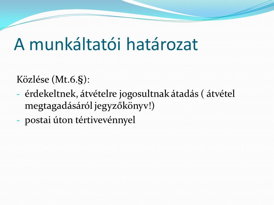 A munkáltatói határozat Közlése (Mt.6.§): - érdekeltnek, átvételre jogosultnak átadás ( átvétel megtagadásáról jegyzőkönyv!) - postai úton tértivevénnyel