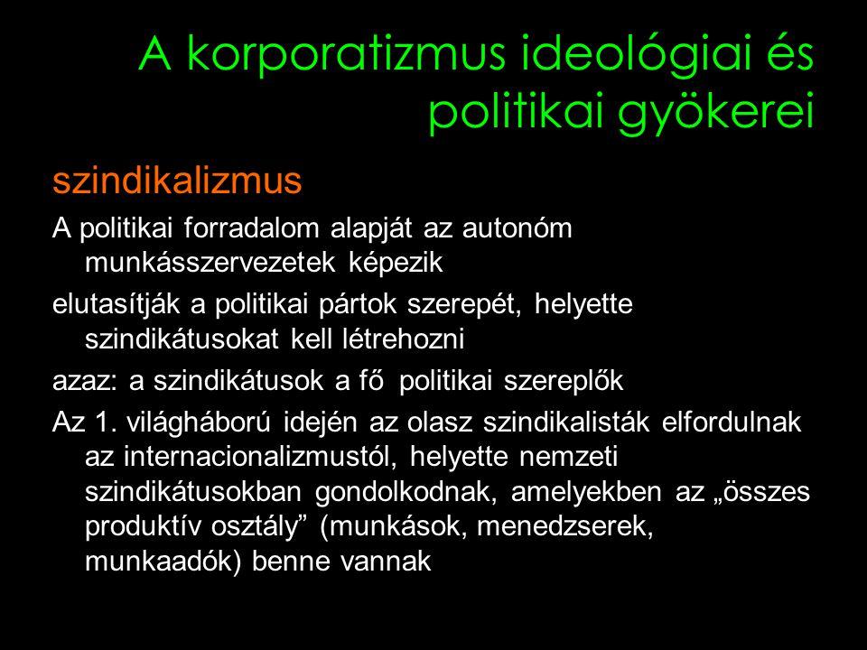 11 A korporatizmus ideológiai és politikai gyökerei szindikalizmus A politikai forradalom alapját az autonóm munkásszervezetek képezik elutasítják a politikai pártok szerepét, helyette szindikátusokat kell létrehozni azaz: a szindikátusok a fő politikai szereplők Az 1.