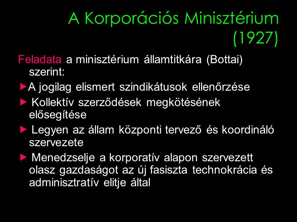 21 A Korporációs Minisztérium (1927) Feladata a minisztérium államtitkára (Bottai) szerint:  A jogilag elismert szindikátusok ellenőrzése  Kollektív szerződések megkötésének elősegítése  Legyen az állam központi tervező és koordináló szervezete  Menedzselje a korporatív alapon szervezett olasz gazdaságot az új fasiszta technokrácia és adminisztratív elitje által