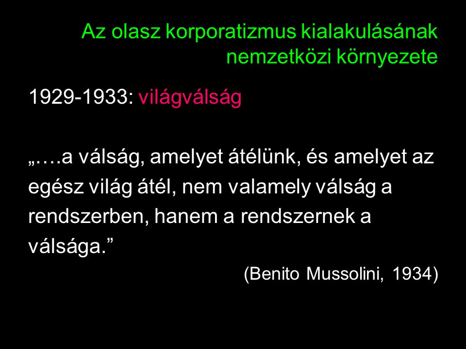 """31 Az olasz korporatizmus kialakulásának nemzetközi környezete 1929-1933: világválság """"….a válság, amelyet átélünk, és amelyet az egész világ átél, nem valamely válság a rendszerben, hanem a rendszernek a válsága. (Benito Mussolini, 1934)"""