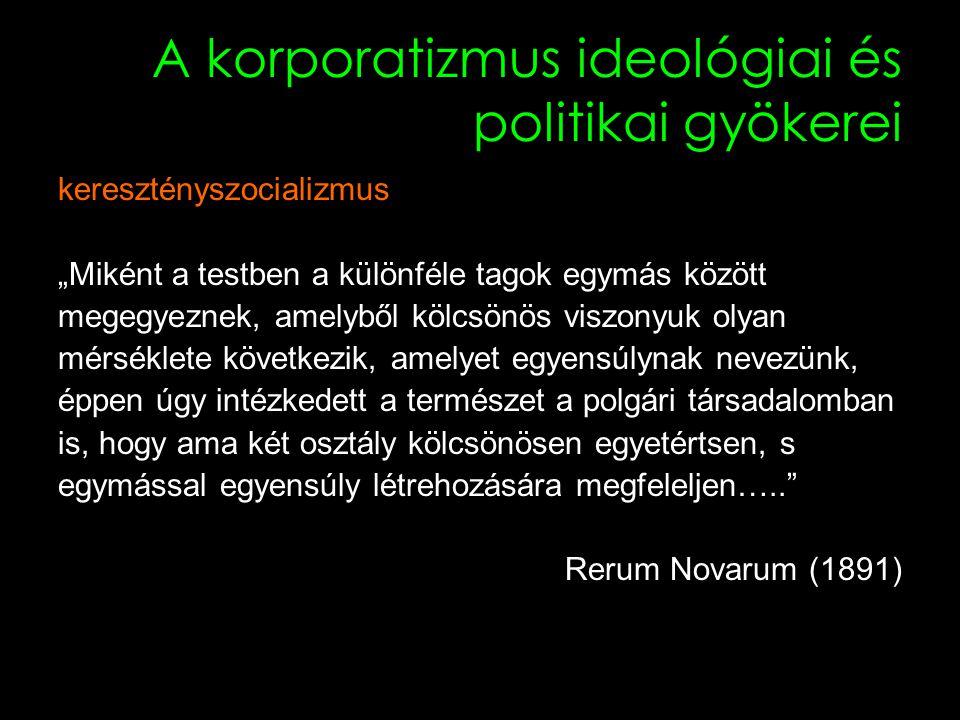 """9 A korporatizmus ideológiai és politikai gyökerei keresztényszocializmus """"Miként a testben a különféle tagok egymás között megegyeznek, amelyből kölcsönös viszonyuk olyan mérséklete következik, amelyet egyensúlynak nevezünk, éppen úgy intézkedett a természet a polgári társadalomban is, hogy ama két osztály kölcsönösen egyetértsen, s egymással egyensúly létrehozására megfeleljen….. Rerum Novarum (1891)"""