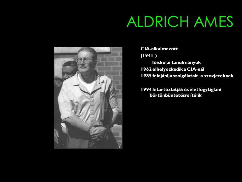 ALDRICH AMES CIA-alkalmazott (1941-) főiskolai tanulmányok 1962 elhelyezkedik a CIA-nál 1985 felajánlja szolgálatait a szovjeteknek 1994 letartóztatják és életfogytiglani börtönbüntetésre ítélik