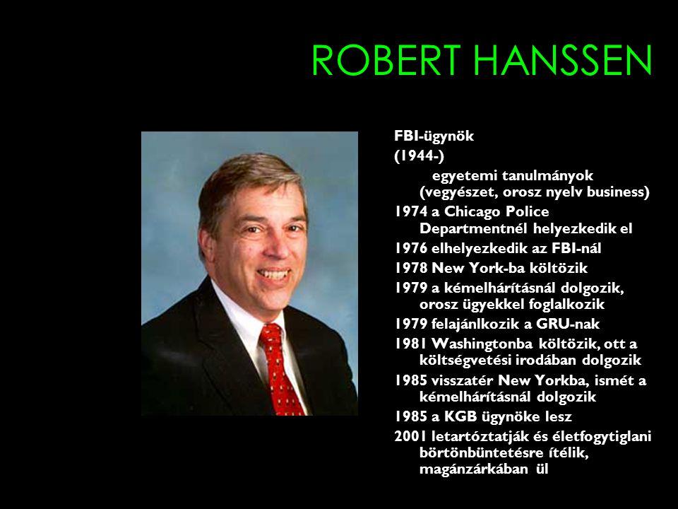 ROBERT HANSSEN FBI-ügynök (1944-) egyetemi tanulmányok (vegyészet, orosz nyelv business) 1974 a Chicago Police Departmentnél helyezkedik el 1976 elhelyezkedik az FBI-nál 1978 New York-ba költözik 1979 a kémelhárításnál dolgozik, orosz ügyekkel foglalkozik 1979 felajánlkozik a GRU-nak 1981 Washingtonba költözik, ott a költségvetési irodában dolgozik 1985 visszatér New Yorkba, ismét a kémelhárításnál dolgozik 1985 a KGB ügynöke lesz 2001 letartóztatják és életfogytiglani börtönbüntetésre ítélik, magánzárkában ül