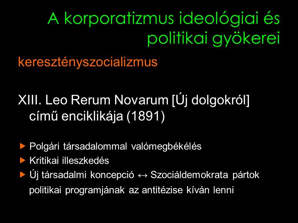 """5 A korporatizmus ideológiai és politikai gyökerei keresztényszocializmus """"Miként a testben a különféle tagok egymás között megegyeznek, amelyből kölcsönös viszonyuk olyan mérséklete következik, amelyet egyensúlynak nevezünk, éppen úgy intézkedett a természet a polgári társadalomban is, hogy ama két osztály kölcsönösen egyetértsen, s egymással egyensúly létrehozására megfeleljen….. Rerum Novarum (1891)"""