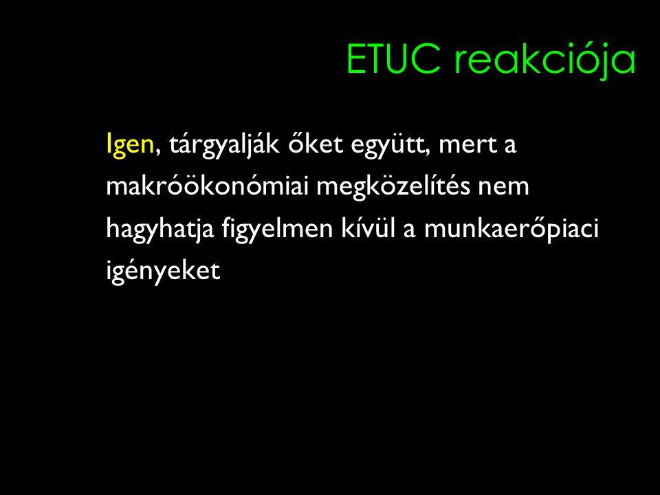8 ETUC reakciója Igen, tárgyalják őket együtt, mert a makróökonómiai megközelítés nem hagyhatja figyelmen kívül a munkaerőpiaci igényeket