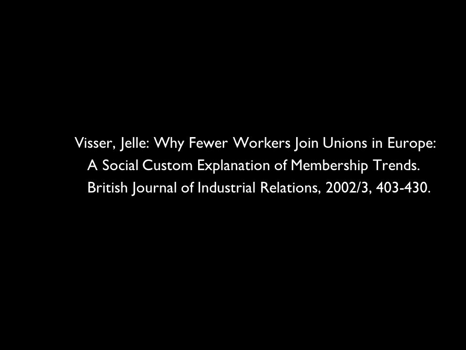 15 Visser, Jelle: Why Fewer Workers Join Unions in Europe: A Social Custom Explanation of Membership Trends.