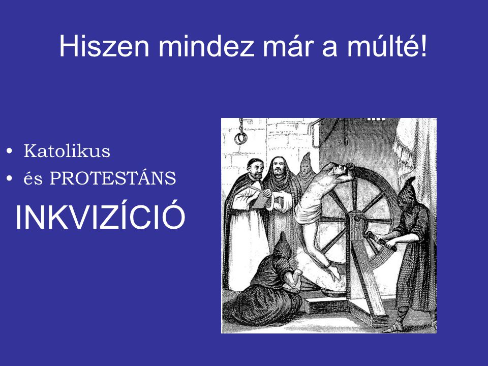 Katolikus és PROTESTÁNS INKVIZÍCIÓ Hiszen mindez már a múlté!
