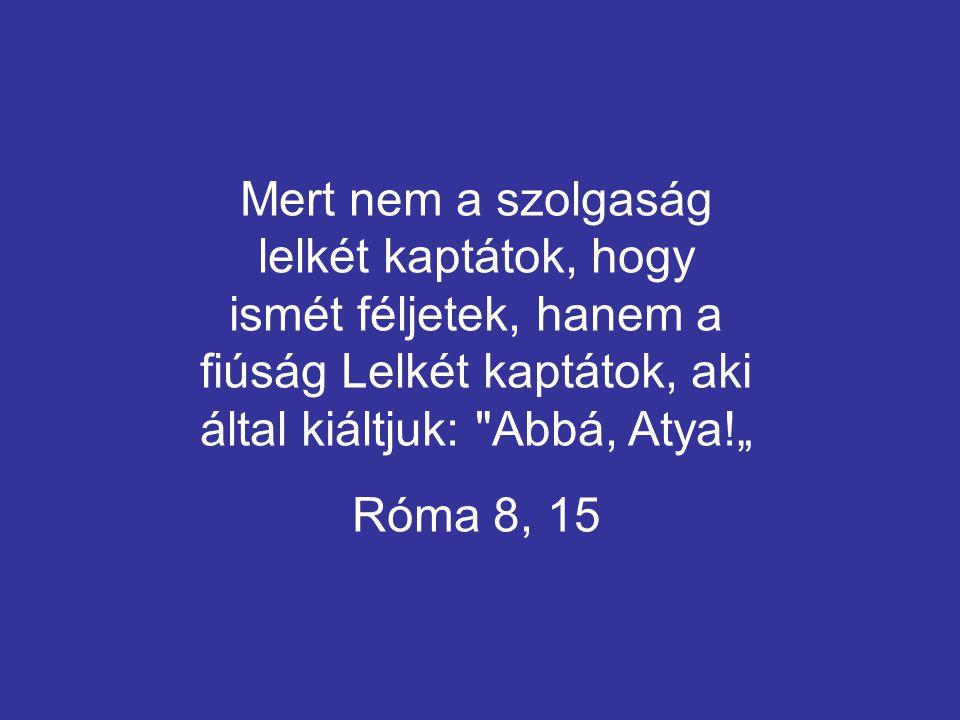 """Mert nem a szolgaság lelkét kaptátok, hogy ismét féljetek, hanem a fiúság Lelkét kaptátok, aki által kiáltjuk: Abbá, Atya!"""" Róma 8, 15"""