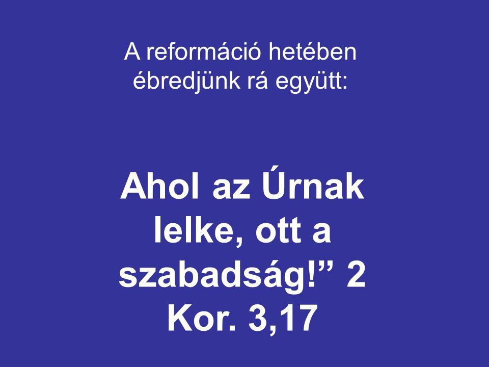 A reformáció hetében ébredjünk rá együtt: Ahol az Úrnak lelke, ott a szabadság! 2 Kor. 3,17