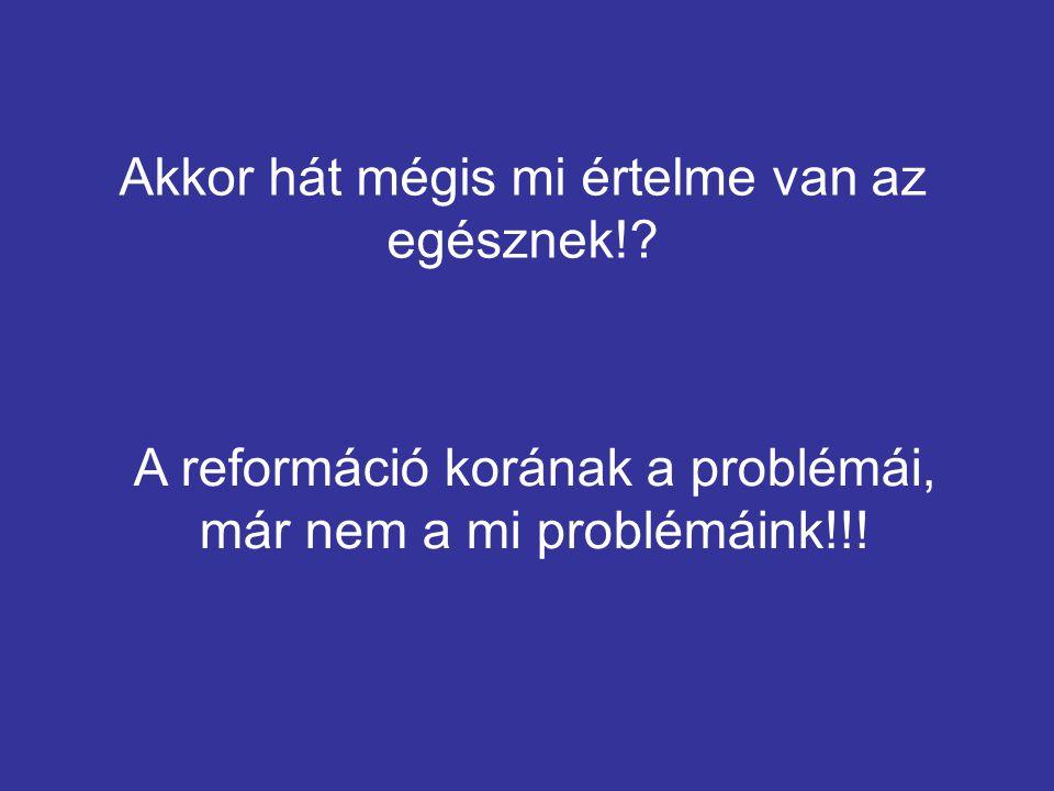 Akkor hát mégis mi értelme van az egésznek!? A reformáció korának a problémái, már nem a mi problémáink!!!