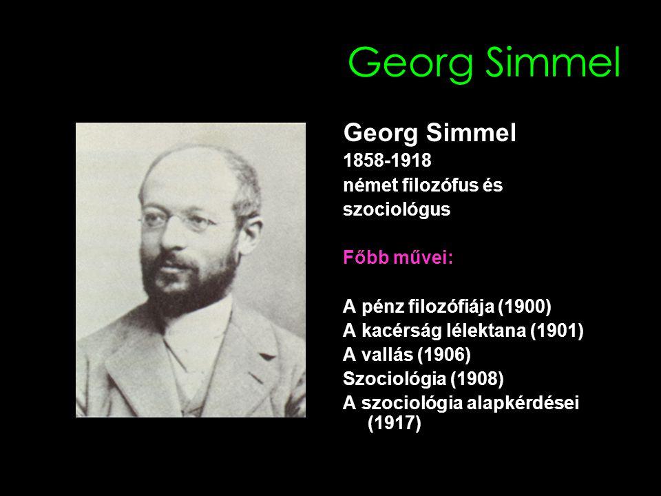 Georg Simmel 1858-1918 német filozófus és szociológus Főbb művei: A pénz filozófiája (1900) A kacérság lélektana (1901) A vallás (1906) Szociológia (1908) A szociológia alapkérdései (1917)