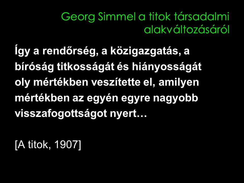 Georg Simmel a titok társadalmi alakváltozásáról Így a rendőrség, a közigazgatás, a bíróság titkosságát és hiányosságát oly mértékben veszítette el, amilyen mértékben az egyén egyre nagyobb visszafogottságot nyert… [A titok, 1907]
