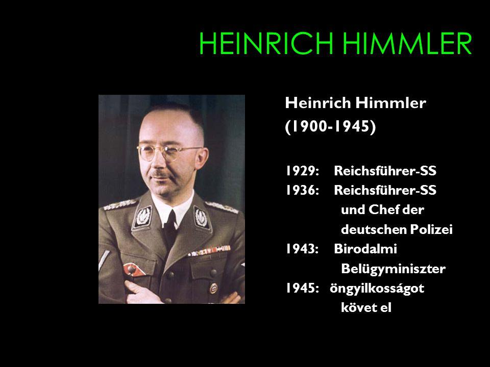 HEINRICH HIMMLER Heinrich Himmler (1900-1945) 1929: Reichsführer-SS 1936: Reichsführer-SS und Chef der deutschen Polizei 1943: Birodalmi Belügyminiszter 1945: öngyilkosságot követ el