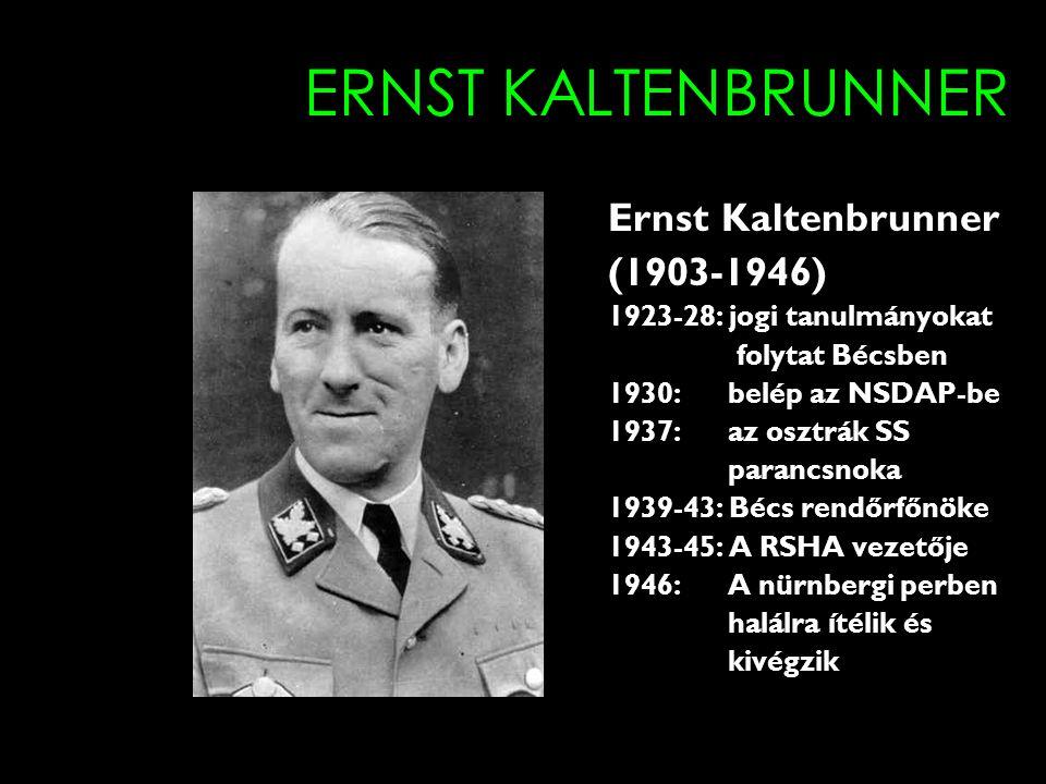 ERNST KALTENBRUNNER Ernst Kaltenbrunner (1903-1946) 1923-28: jogi tanulmányokat folytat Bécsben 1930: belép az NSDAP-be 1937: az osztrák SS parancsnoka 1939-43: Bécs rendőrfőnöke 1943-45: A RSHA vezetője 1946: A nürnbergi perben halálra ítélik és kivégzik