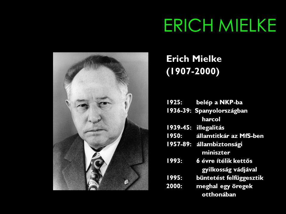 ERICH MIELKE Erich Mielke (1907-2000) 1925: belép a NKP-ba 1936-39: Spanyolországban harcol 1939-45: illegalitás 1950: államtitkár az MfS-ben 1957-89: állambiztonsági miniszter 1993: 6 évre ítélik kettős gyilkosság vádjával 1995: büntetést felfüggesztik 2000: meghal egy öregek otthonában