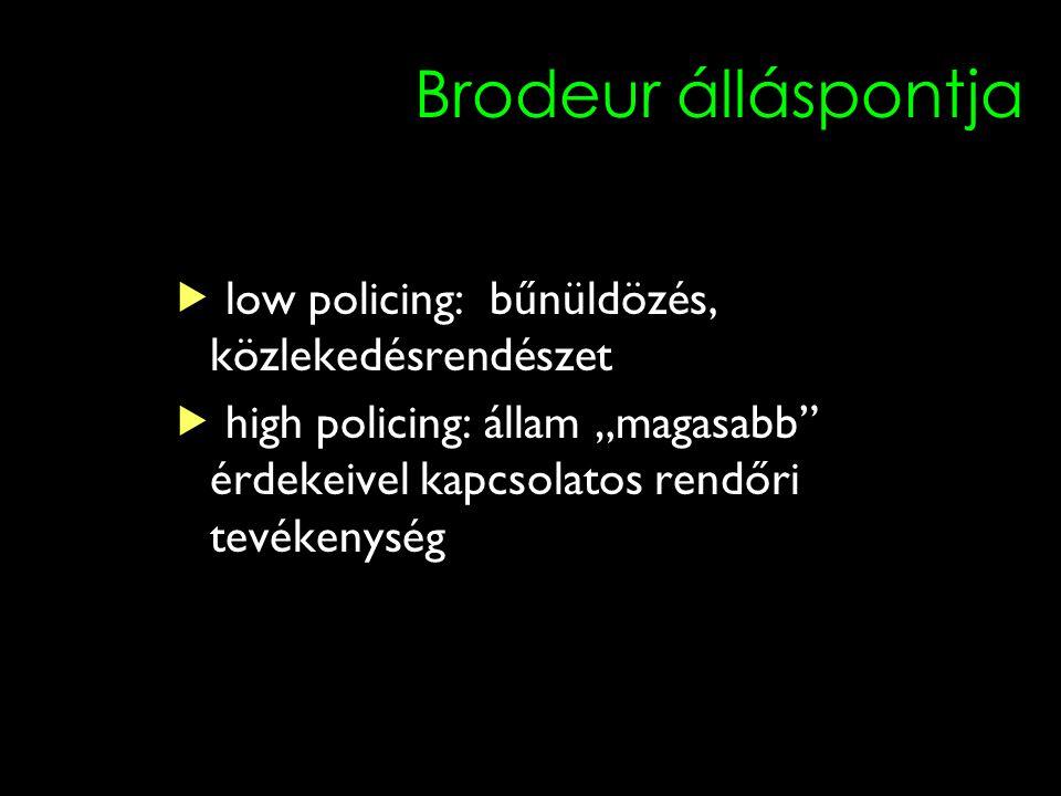 """Brodeur álláspontja  low policing: bűnüldözés, közlekedésrendészet  high policing: állam """"magasabb"""" érdekeivel kapcsolatos rendőri tevékenység"""