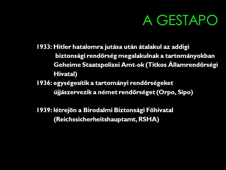 A GESTAPO 1933: Hitler hatalomra jutása után átalakul az addigi biztonsági rendőrség megalakulnak a tartományokban Geheime Staatspolizei Amt-ok (Titkos Államrendőrségi Hivatal) 1936: egységesítik a tartományi rendőrségeket újjászervezik a német rendőrséget (Orpo, Sipo) 1939: létrejön a Birodalmi Biztonsági Főhivatal (Reichssicherheitshauptamt, RSHA)