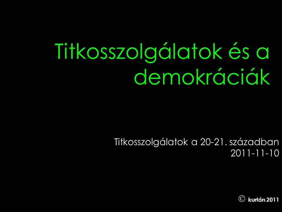 Titkosszolgálatok és a demokráciák Titkosszolgálatok a 20-21. században 2011-11-10  kurtán 2011