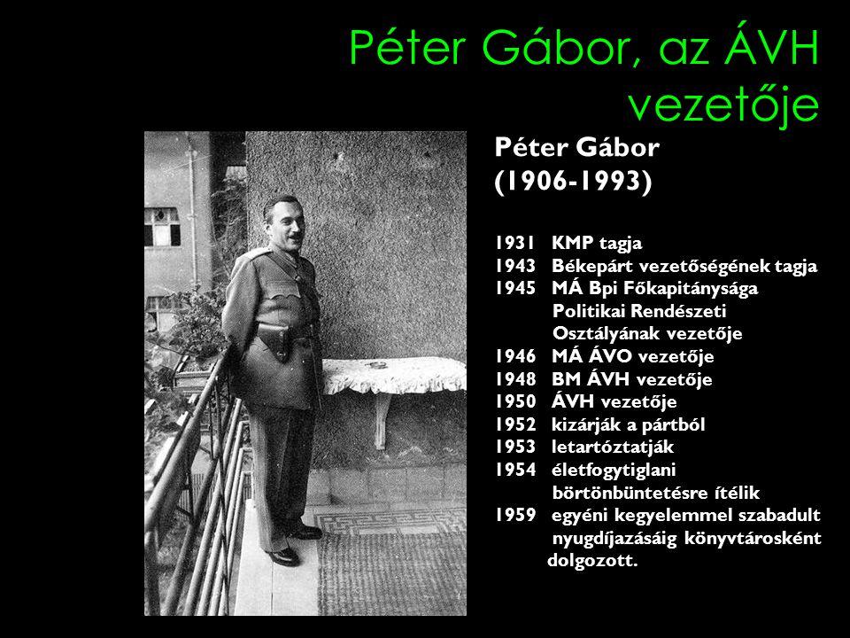 Péter Gábor, az ÁVH vezetője Péter Gábor (1906-1993) 1931 KMP tagja 1943 Békepárt vezetőségének tagja 1945 MÁ Bpi Főkapitánysága Politikai Rendészeti Osztályának vezetője 1946 MÁ ÁVO vezetője 1948 BM ÁVH vezetője 1950 ÁVH vezetője 1952 kizárják a pártból 1953 letartóztatják 1954 életfogytiglani börtönbüntetésre ítélik 1959 egyéni kegyelemmel szabadult nyugdíjazásáig könyvtárosként dolgozott.