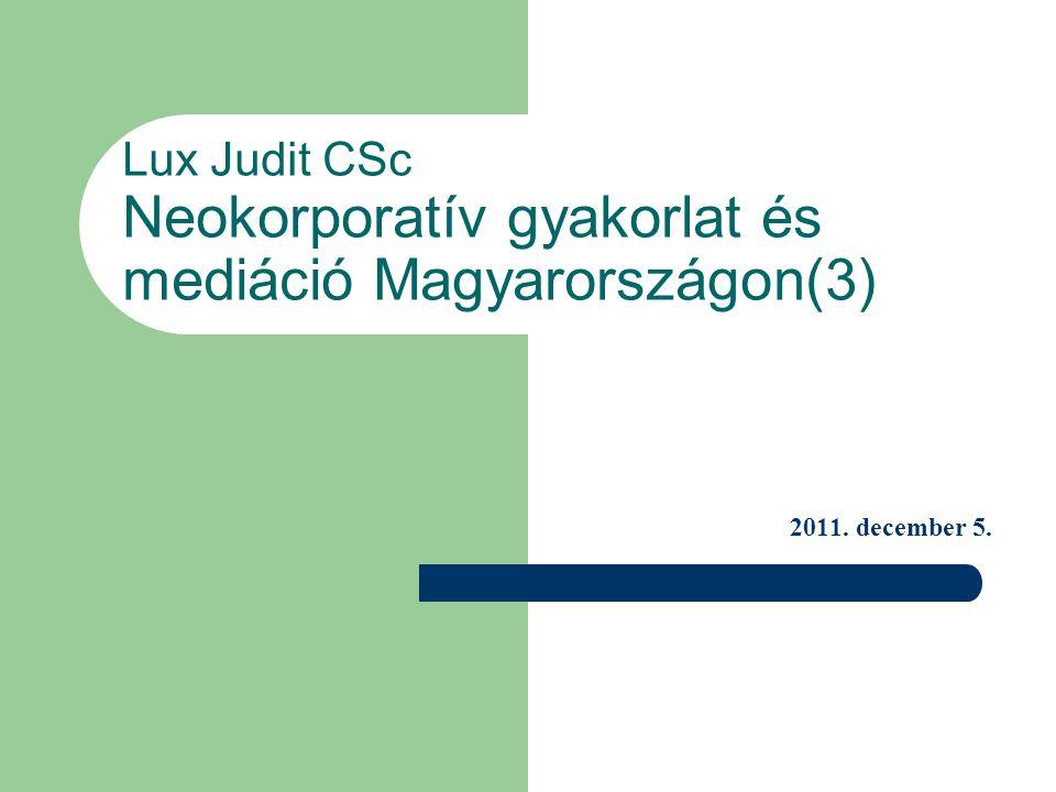Lux Judit CSc Neokorporatív gyakorlat és mediáció Magyarországon(3) 2011. december 5.