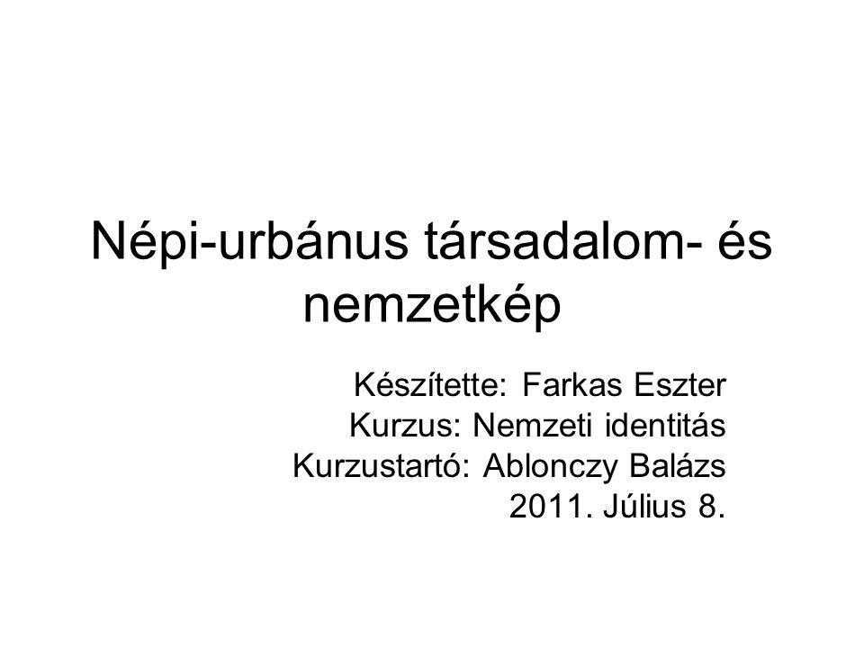 Népi-urbánus társadalom- és nemzetkép Készítette: Farkas Eszter Kurzus: Nemzeti identitás Kurzustartó: Ablonczy Balázs 2011.