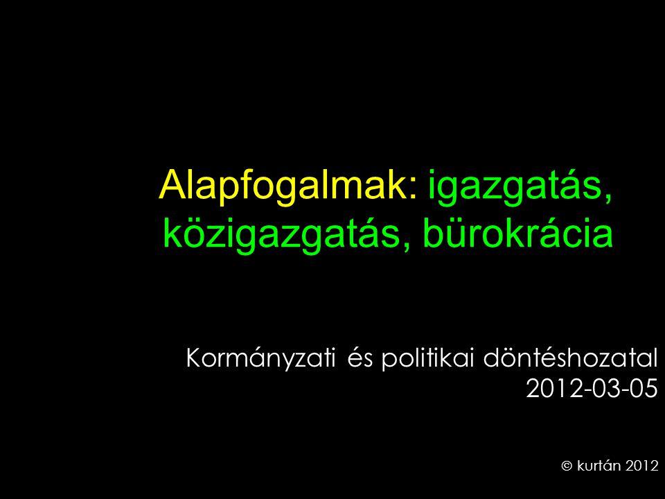 Alapfogalmak: igazgatás, közigazgatás, bürokrácia Kormányzati és politikai döntéshozatal 2012-03-05  kurtán 2012