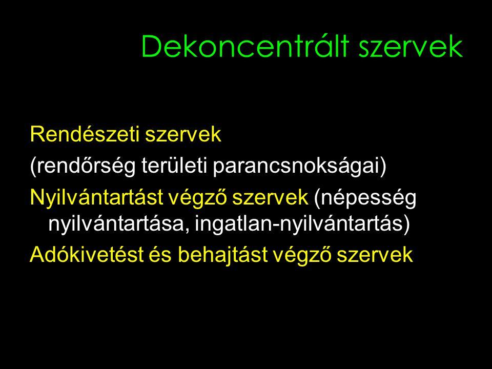 Dekoncentrált szervek Rendészeti szervek (rendőrség területi parancsnokságai) Nyilvántartást végző szervek (népesség nyilvántartása, ingatlan-nyilvántartás) Adókivetést és behajtást végző szervek