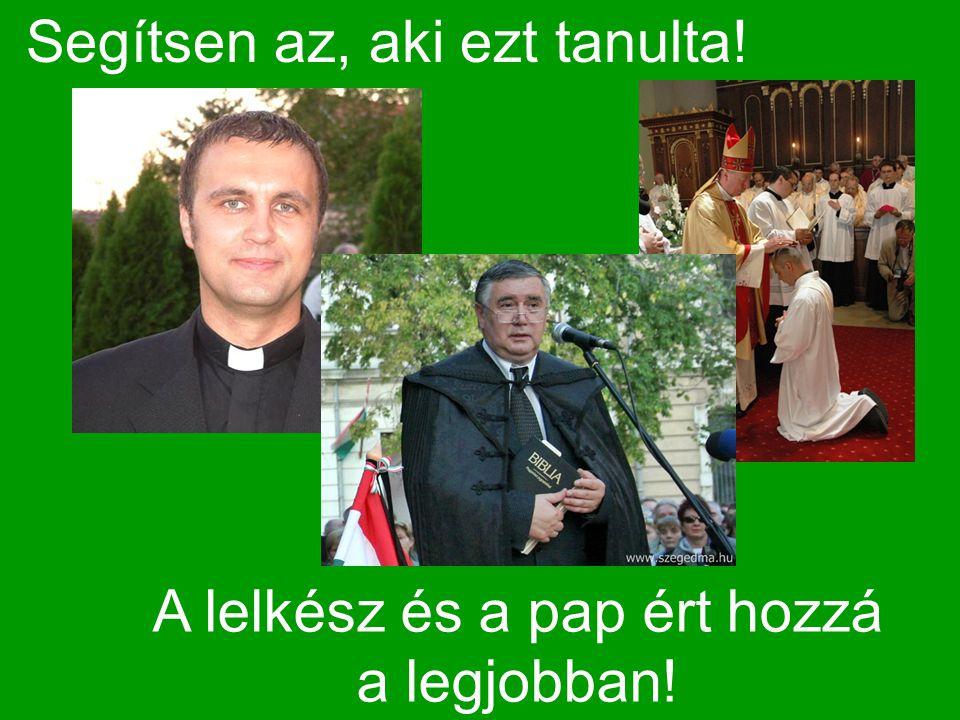 Segítsen az, aki ezt tanulta! A lelkész és a pap ért hozzá a legjobban!