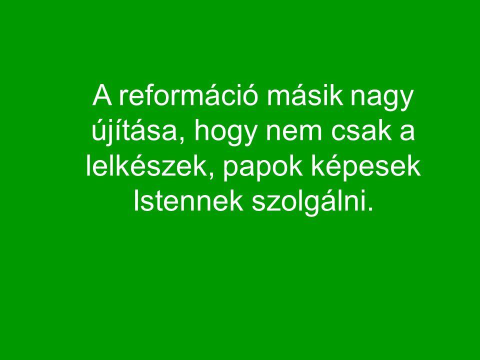 A reformáció másik nagy újítása, hogy nem csak a lelkészek, papok képesek Istennek szolgálni.
