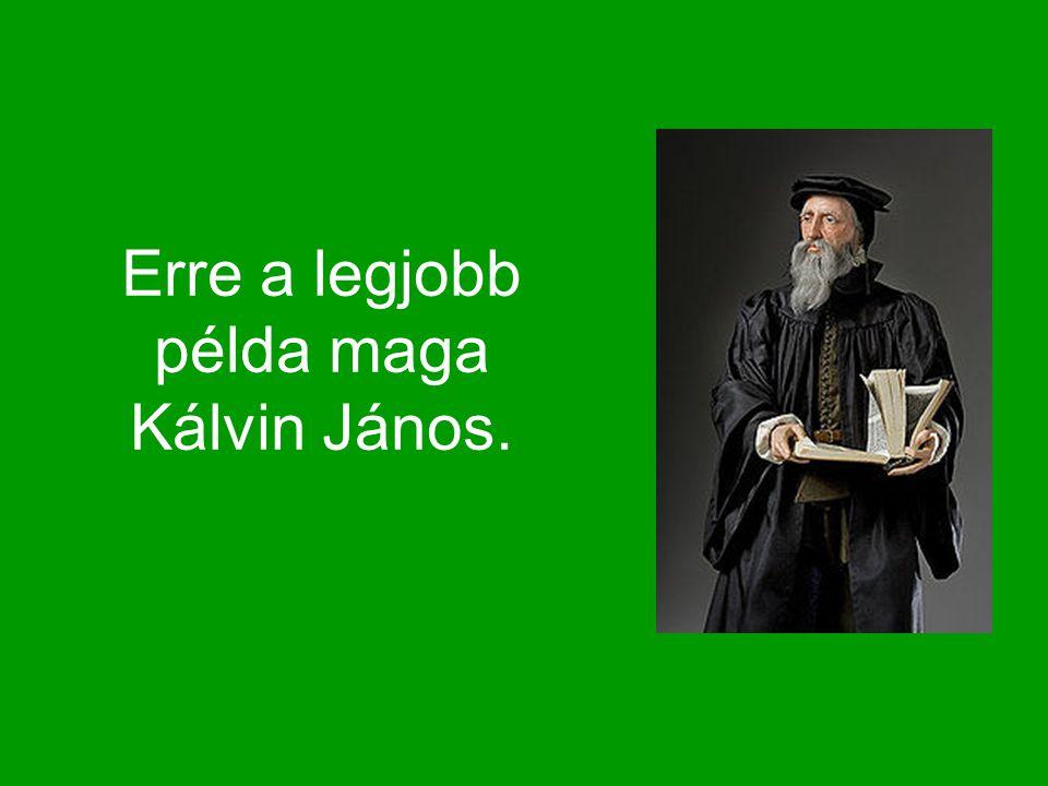 Erre a legjobb példa maga Kálvin János.