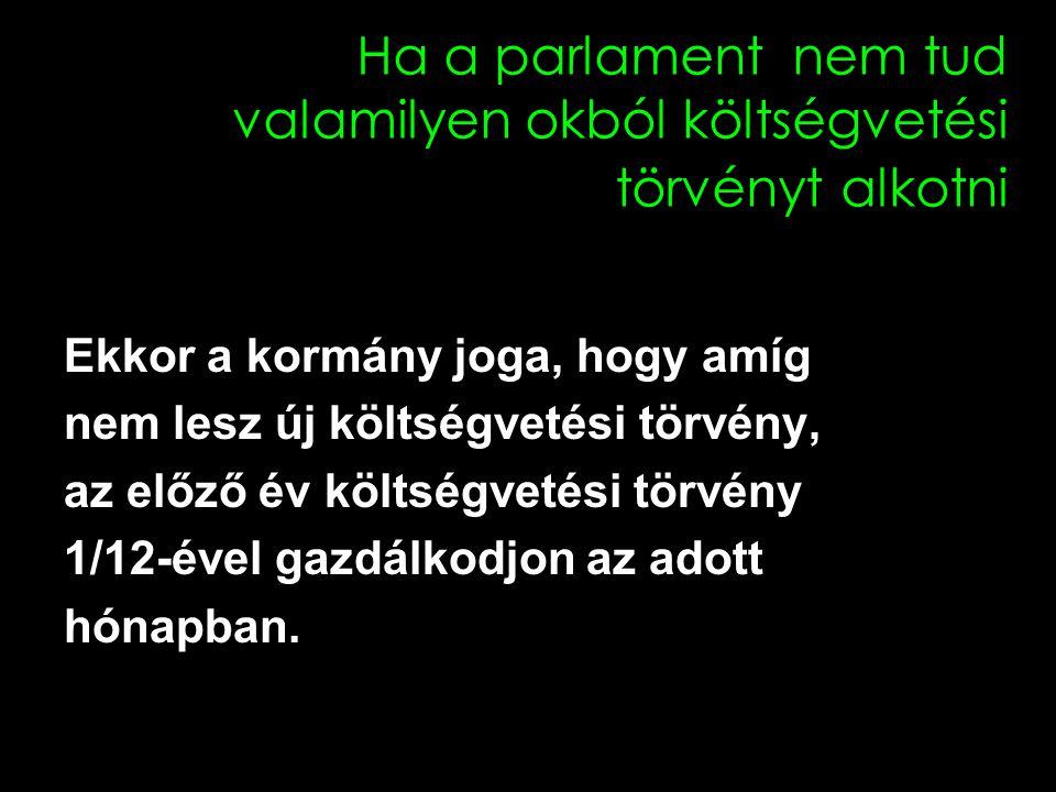 Ha a parlament nem tud valamilyen okból költségvetési törvényt alkotni Ekkor a kormány joga, hogy amíg nem lesz új költségvetési törvény, az előző év költségvetési törvény 1/12-ével gazdálkodjon az adott hónapban.