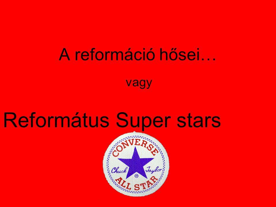 A reformáció hősei… vagy Református Super stars