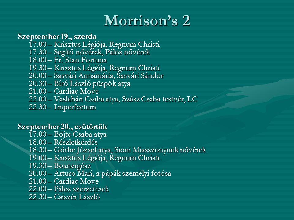 Morrison's 2 Szeptember 19., szerda 17.00 – Krisztus Légiója, Regnum Christi 17.30 – Segítő nővérek, Pálos nővérek 18.00 – Fr. Stan Fortuna 19.30 – Kr